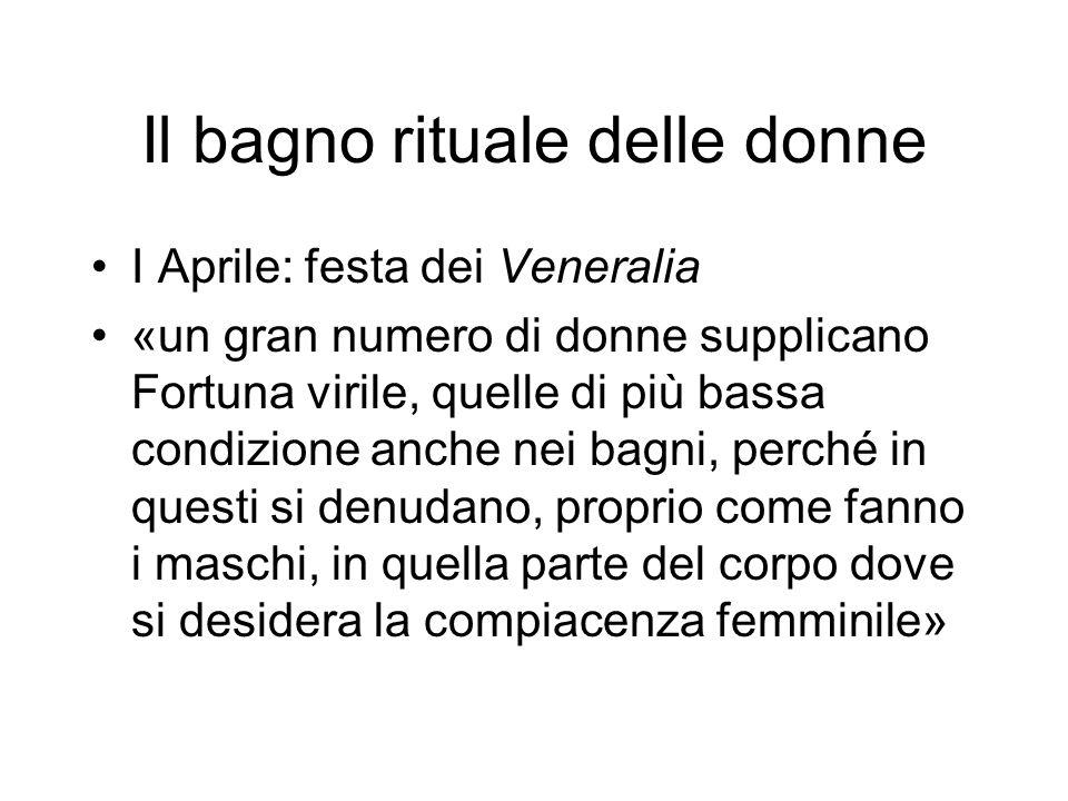 Il bagno rituale delle donne I Aprile: festa dei Veneralia «un gran numero di donne supplicano Fortuna virile, quelle di più bassa condizione anche ne