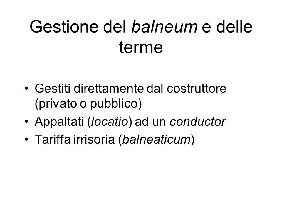 Gestione del balneum e delle terme Gestiti direttamente dal costruttore (privato o pubblico) Appaltati (locatio) ad un conductor Tariffa irrisoria (ba