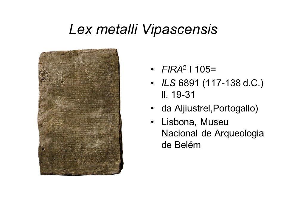 Lex metalli Vipascensis FIRA 2 I 105= ILS 6891 (117-138 d.C.) ll. 19-31 da Aljiustrel,Portogallo) Lisbona, Museu Nacional de Arqueologia de Belém