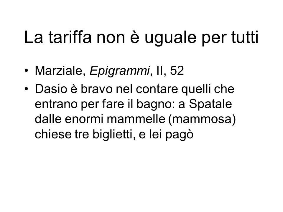 La tariffa non è uguale per tutti Marziale, Epigrammi, II, 52 Dasio è bravo nel contare quelli che entrano per fare il bagno: a Spatale dalle enormi m