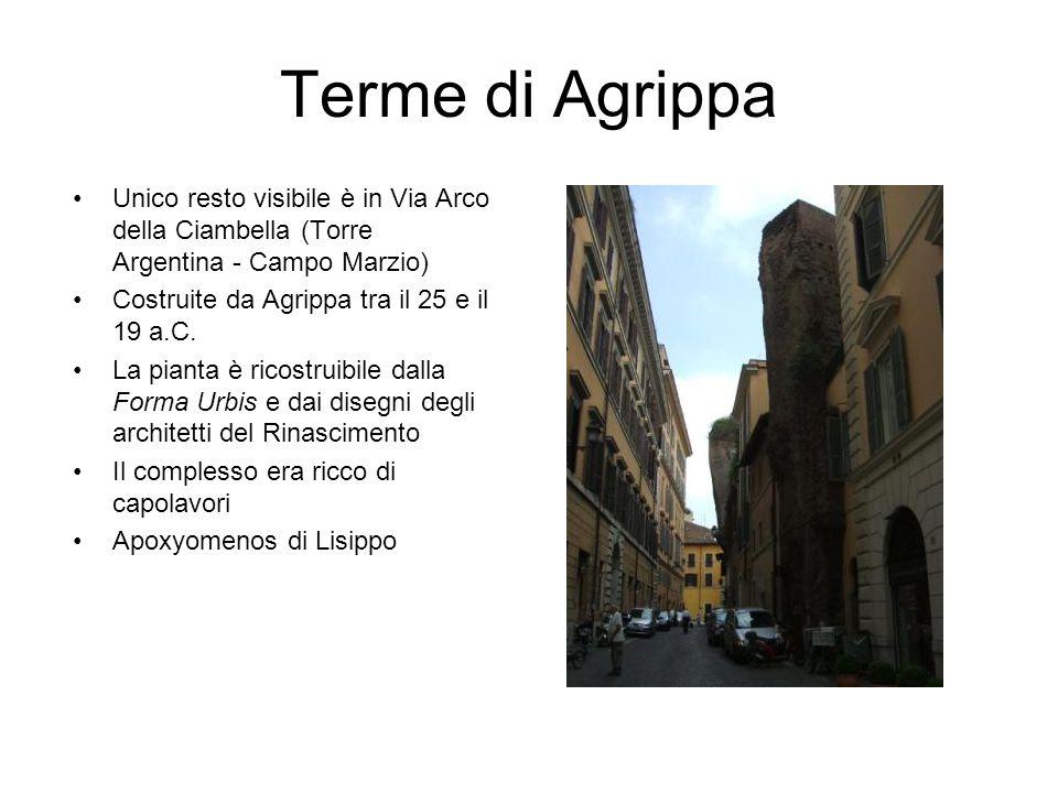 Terme di Agrippa Unico resto visibile è in Via Arco della Ciambella (Torre Argentina - Campo Marzio) Costruite da Agrippa tra il 25 e il 19 a.C. La pi
