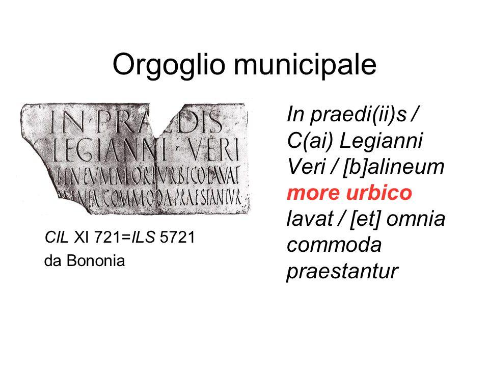 Orgoglio municipale In praedi(ii)s / C(ai) Legianni Veri / [b]alineum more urbico lavat / [et] omnia commoda praestantur CIL XI 721=ILS 5721 da Bononi