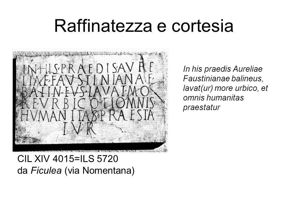 Raffinatezza e cortesia In his praedis Aureliae Faustinianae balineus, lavat(ur) more urbico, et omnis humanitas praestatur CIL XIV 4015=ILS 5720 da F
