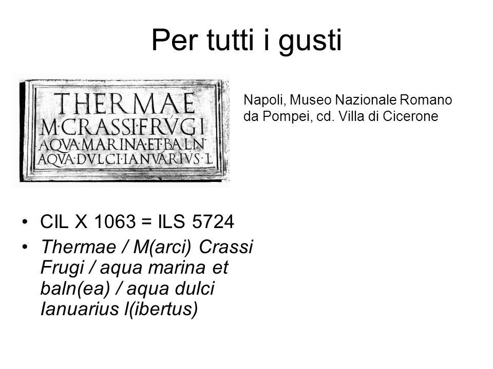 Per tutti i gusti CIL X 1063 = ILS 5724 Thermae / M(arci) Crassi Frugi / aqua marina et baln(ea) / aqua dulci Ianuarius l(ibertus) Napoli, Museo Nazio