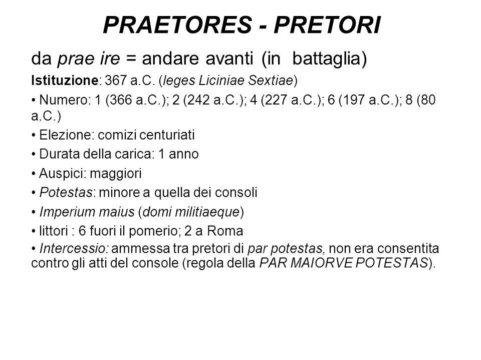 PRAETORES - PRETORI da prae ire = andare avanti (in battaglia) Istituzione: 367 a.C. (leges Liciniae Sextiae) Numero: 1 (366 a.C.); 2 (242 a.C.); 4 (2