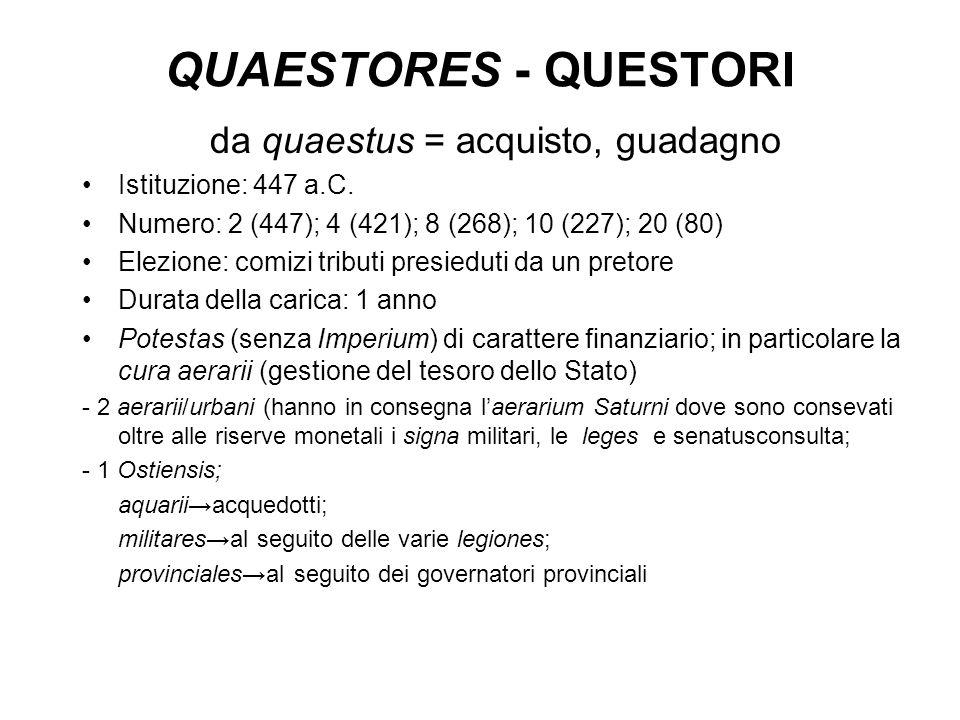QUAESTORES - QUESTORI da quaestus = acquisto, guadagno Istituzione: 447 a.C. Numero: 2 (447); 4 (421); 8 (268); 10 (227); 20 (80) Elezione: comizi tri