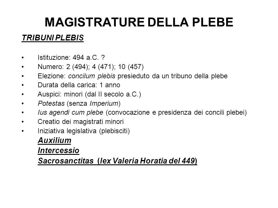MAGISTRATURE DELLA PLEBE TRIBUNI PLEBIS Istituzione: 494 a.C. ? Numero: 2 (494); 4 (471); 10 (457) Elezione: concilum plebis presieduto da un tribuno