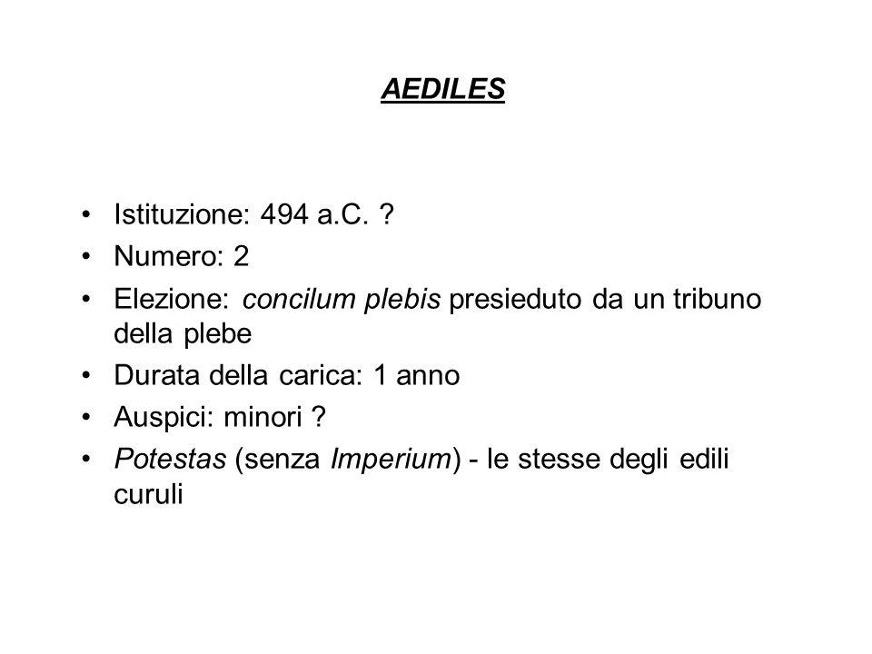 AEDILES Istituzione: 494 a.C. ? Numero: 2 Elezione: concilum plebis presieduto da un tribuno della plebe Durata della carica: 1 anno Auspici: minori ?
