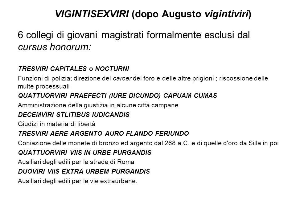 VIGINTISEXVIRI (dopo Augusto vigintiviri) 6 collegi di giovani magistrati formalmente esclusi dal cursus honorum: TRESVIRI CAPITALES o NOCTURNI Funzio
