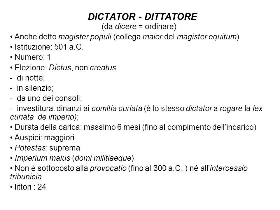 DICTATOR - DITTATORE (da dicere = ordinare) Anche detto magister populi (collega maior del magister equitum) Istituzione: 501 a.C. Numero: 1 Elezione:
