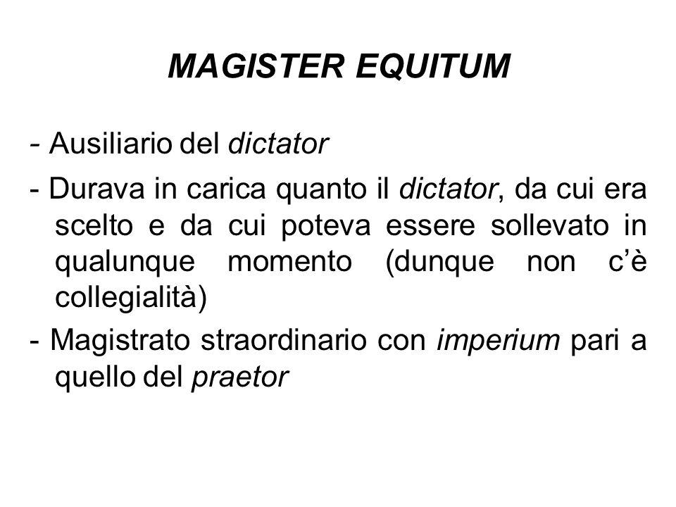 MAGISTER EQUITUM - Ausiliario del dictator - Durava in carica quanto il dictator, da cui era scelto e da cui poteva essere sollevato in qualunque mome