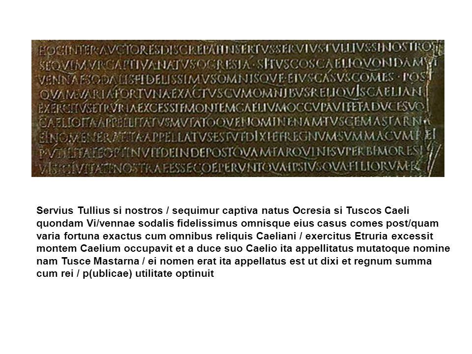 Servius Tullius si nostros / sequimur captiva natus Ocresia si Tuscos Caeli quondam Vi/vennae sodalis fidelissimus omnisque eius casus comes post/quam