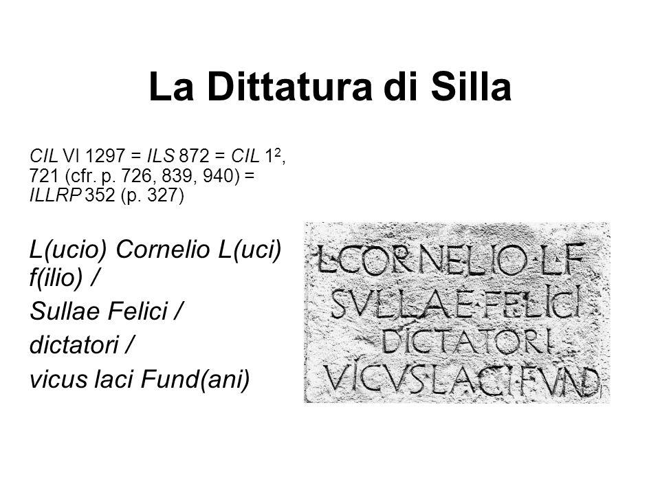La Dittatura di Silla CIL VI 1297 = ILS 872 = CIL 1 2, 721 (cfr. p. 726, 839, 940) = ILLRP 352 (p. 327) L(ucio) Cornelio L(uci) f(ilio) / Sullae Felic