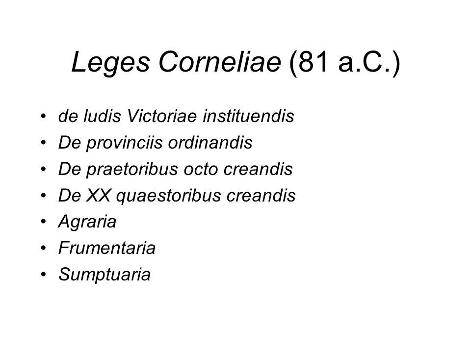 Leges Corneliae (81 a.C.) de ludis Victoriae instituendis De provinciis ordinandis De praetoribus octo creandis De XX quaestoribus creandis Agraria Fr