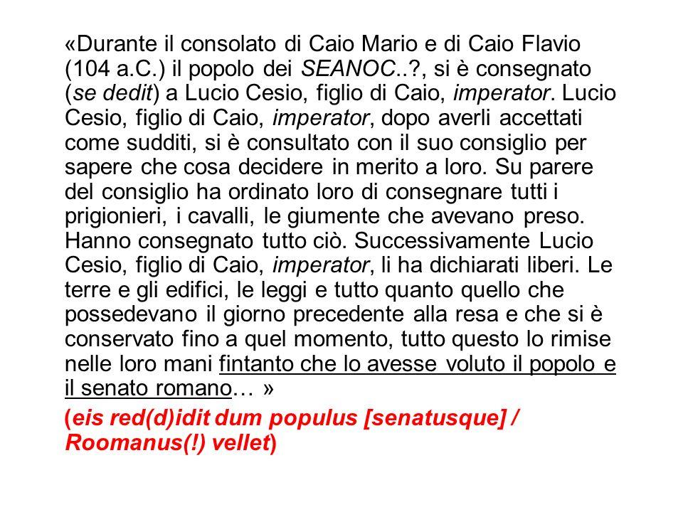 «Durante il consolato di Caio Mario e di Caio Flavio (104 a.C.) il popolo dei SEANOC..?, si è consegnato (se dedit) a Lucio Cesio, figlio di Caio, imp