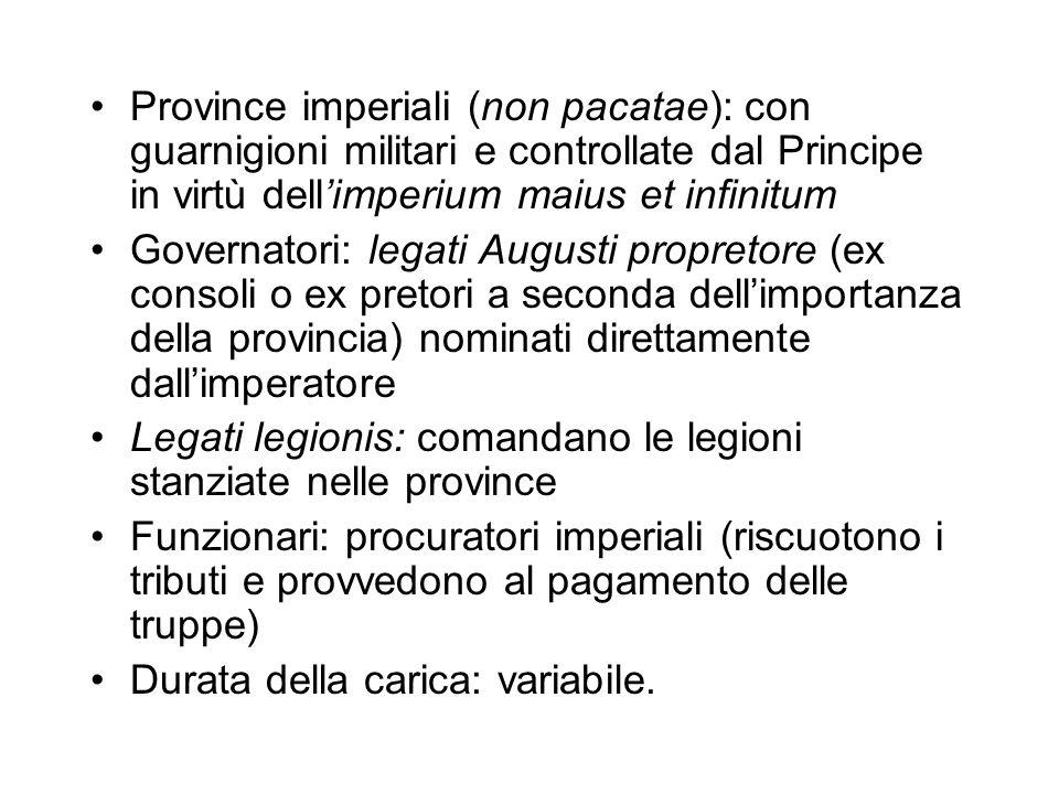 Province imperiali (non pacatae): con guarnigioni militari e controllate dal Principe in virtù dellimperium maius et infinitum Governatori: legati Aug