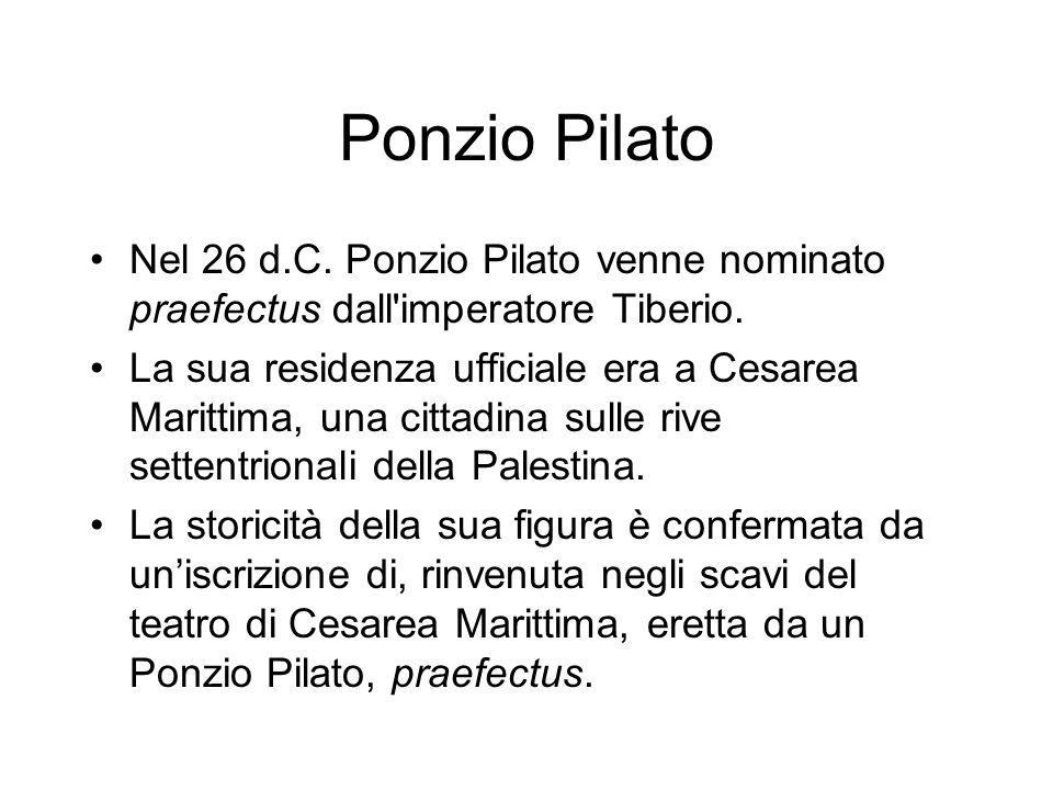 Ponzio Pilato Nel 26 d.C. Ponzio Pilato venne nominato praefectus dall'imperatore Tiberio. La sua residenza ufficiale era a Cesarea Marittima, una cit