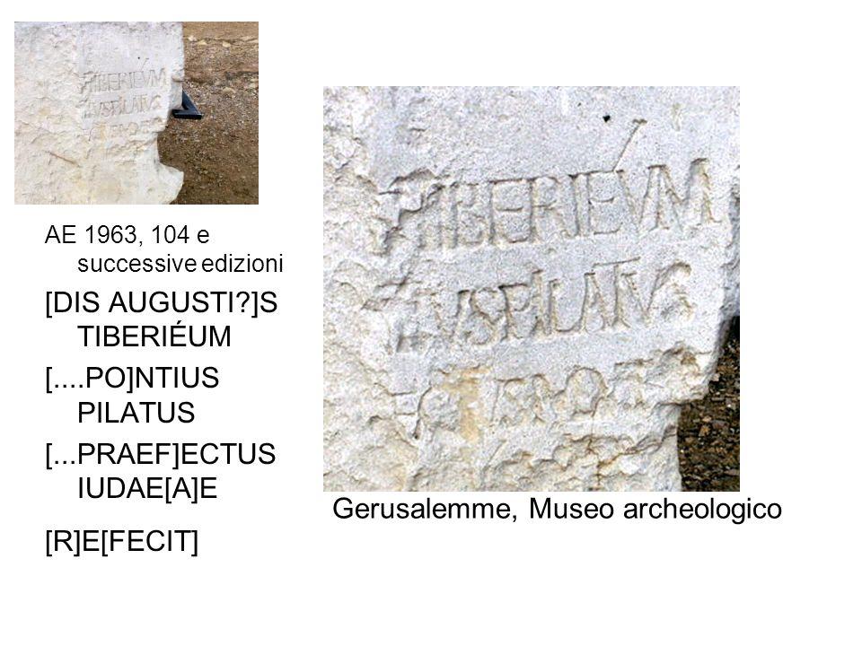 AE 1963, 104 e successive edizioni [DIS AUGUSTI?]S TIBERIÉUM [....PO]NTIUS PILATUS [...PRAEF]ECTUS IUDAE[A]E [R]E[FECIT] Gerusalemme, Museo archeologi