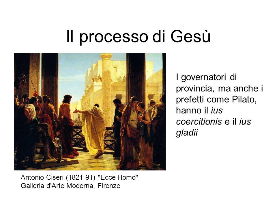Il processo di Gesù I governatori di provincia, ma anche i prefetti come Pilato, hanno il ius coercitionis e il ius gladii Antonio Ciseri (1821-91)