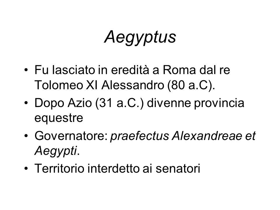 Aegyptus Fu lasciato in eredità a Roma dal re Tolomeo XI Alessandro (80 a.C). Dopo Azio (31 a.C.) divenne provincia equestre Governatore: praefectus A