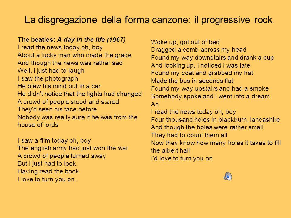 La disgregazione della forma canzone: il progressive rock The beatles: A day in the life (1967) I read the news today oh, boy About a lucky man who ma