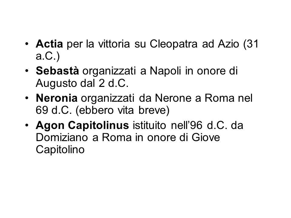 Actia per la vittoria su Cleopatra ad Azio (31 a.C.) Sebastà organizzati a Napoli in onore di Augusto dal 2 d.C. Neronia organizzati da Nerone a Roma
