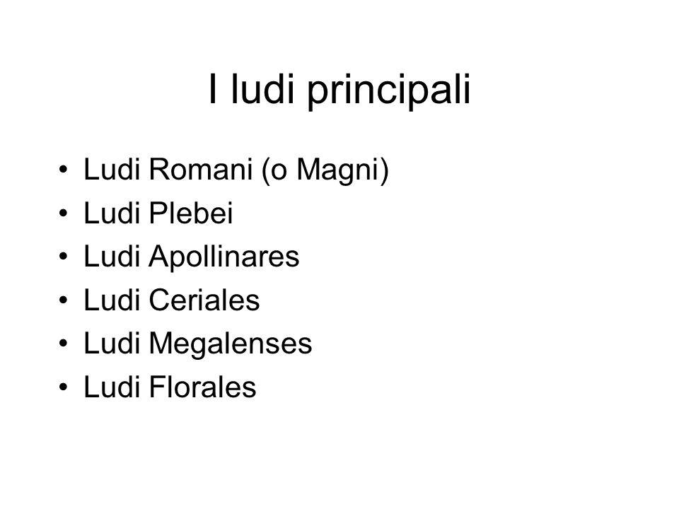 I ludi principali Ludi Romani (o Magni) Ludi Plebei Ludi Apollinares Ludi Ceriales Ludi Megalenses Ludi Florales