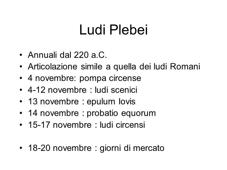 Ludi Plebei Annuali dal 220 a.C. Articolazione simile a quella dei ludi Romani 4 novembre: pompa circense 4-12 novembre : ludi scenici 13 novembre : e