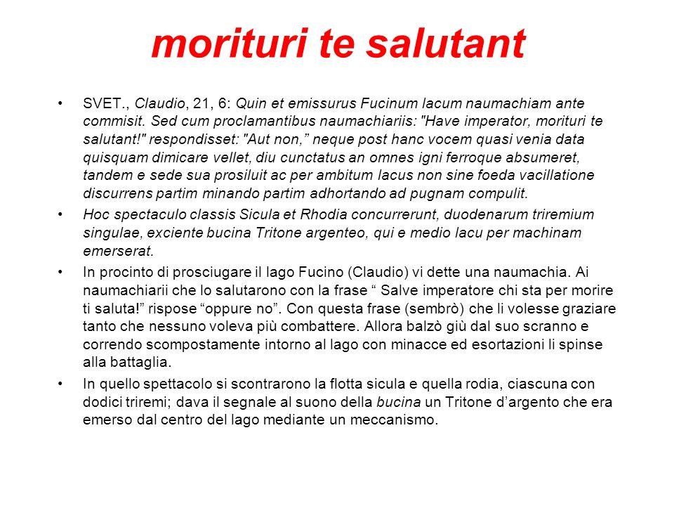 morituri te salutant SVET., Claudio, 21, 6: Quin et emissurus Fucinum lacum naumachiam ante commisit.