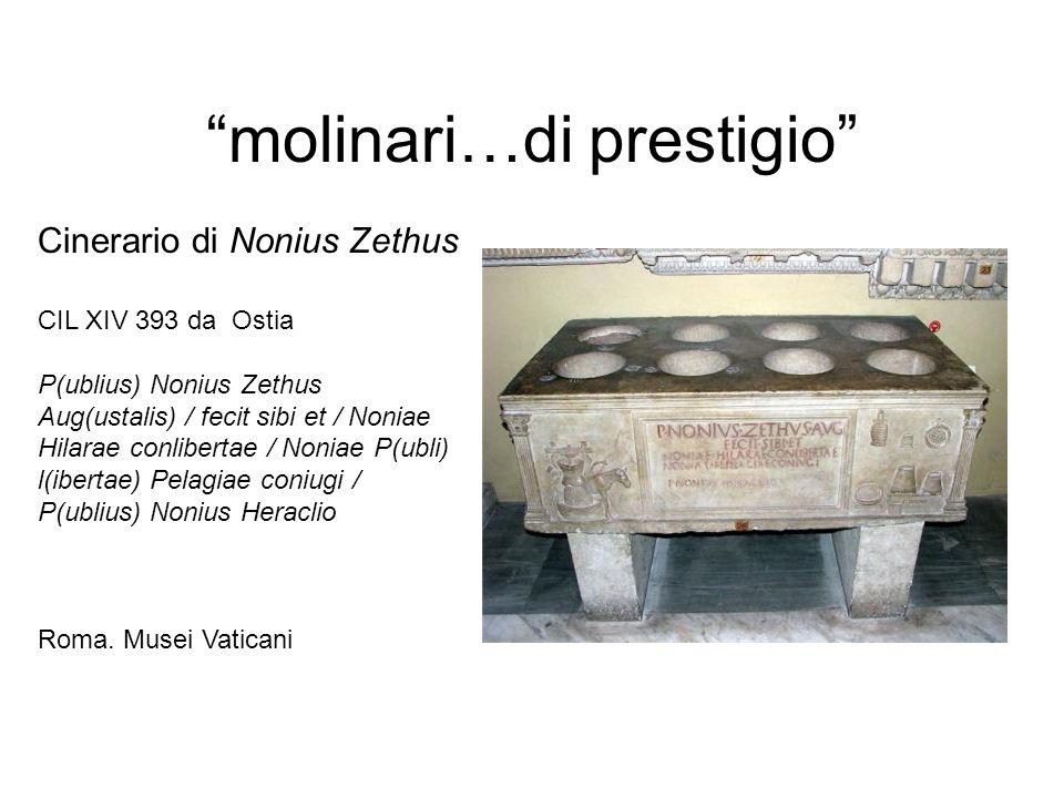 molinari…di prestigio Cinerario di Nonius Zethus CIL XIV 393 da Ostia P(ublius) Nonius Zethus Aug(ustalis) / fecit sibi et / Noniae Hilarae conliberta