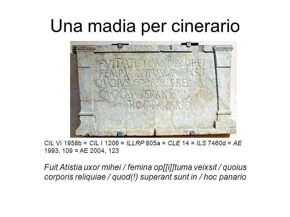 Una madia per cinerario CIL VI 1958b = CIL I 1206 = ILLRP 805a = CLE 14 = ILS 7460d = AE 1993, 109 = AE 2004, 123 Fuit Atistia uxor mihei / femina op[