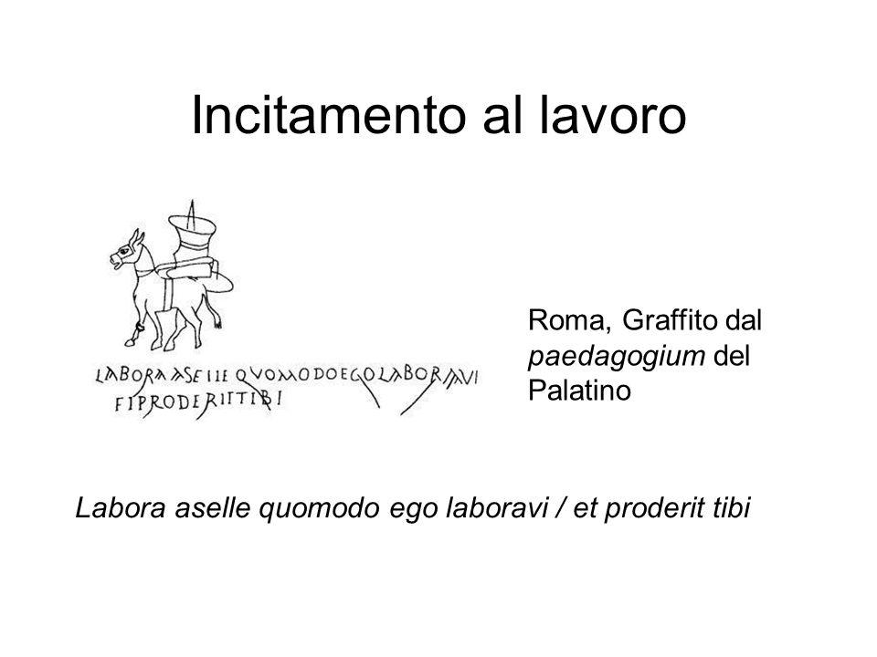 Incitamento al lavoro Labora aselle quomodo ego laboravi / et proderit tibi Roma, Graffito dal paedagogium del Palatino