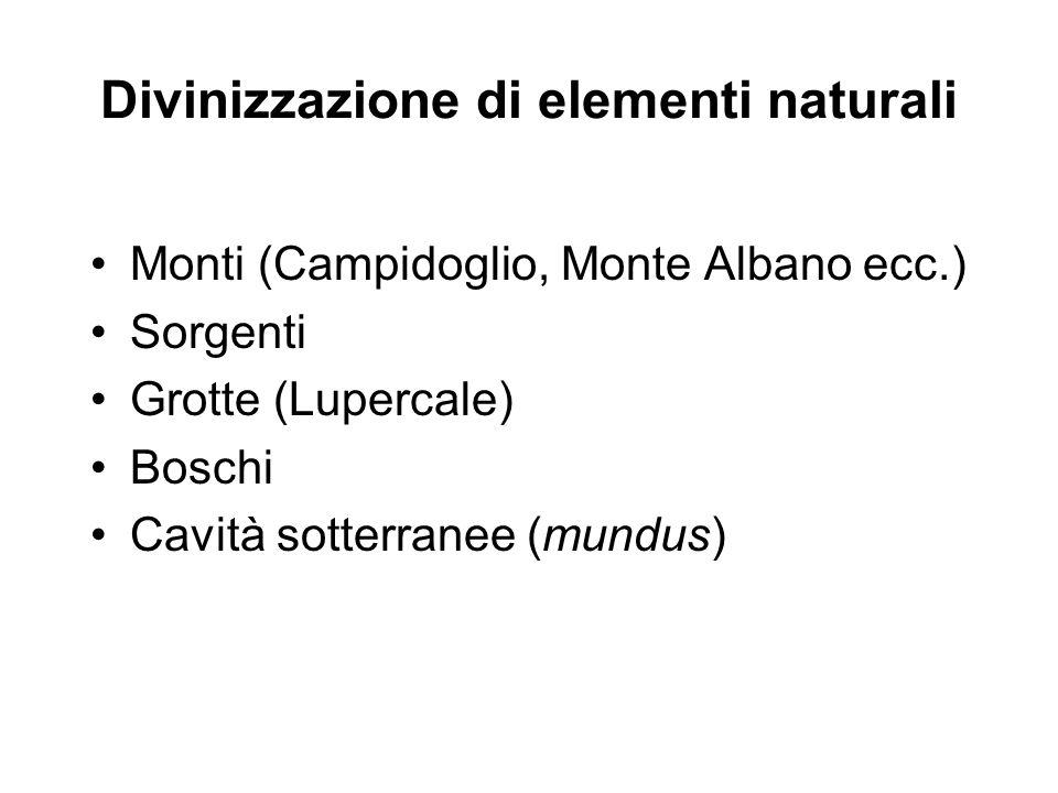 Divinizzazione di elementi naturali Monti (Campidoglio, Monte Albano ecc.) Sorgenti Grotte (Lupercale) Boschi Cavità sotterranee (mundus)
