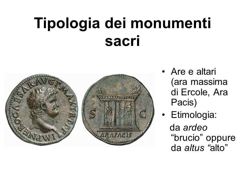 Tipologia dei monumenti sacri Are e altari (ara massima di Ercole, Ara Pacis) Etimologia: da ardeo brucio oppure da altus alto