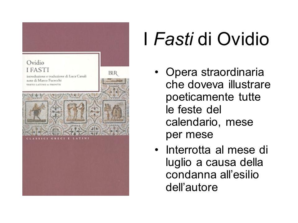 I Fasti di Ovidio Opera straordinaria che doveva illustrare poeticamente tutte le feste del calendario, mese per mese Interrotta al mese di luglio a causa della condanna allesilio dellautore