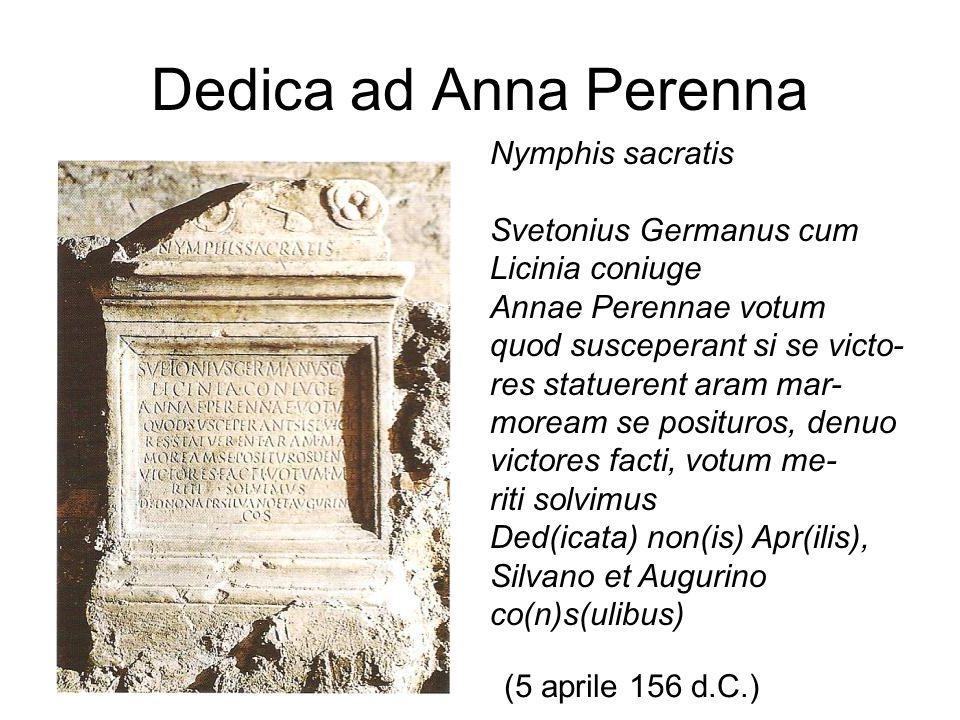 Dedica ad Anna Perenna Nymphis sacratis Svetonius Germanus cum Licinia coniuge Annae Perennae votum quod susceperant si se victo- res statuerent aram mar- moream se posituros, denuo victores facti, votum me- riti solvimus Ded(icata) non(is) Apr(ilis), Silvano et Augurino co(n)s(ulibus) (5 aprile 156 d.C.)