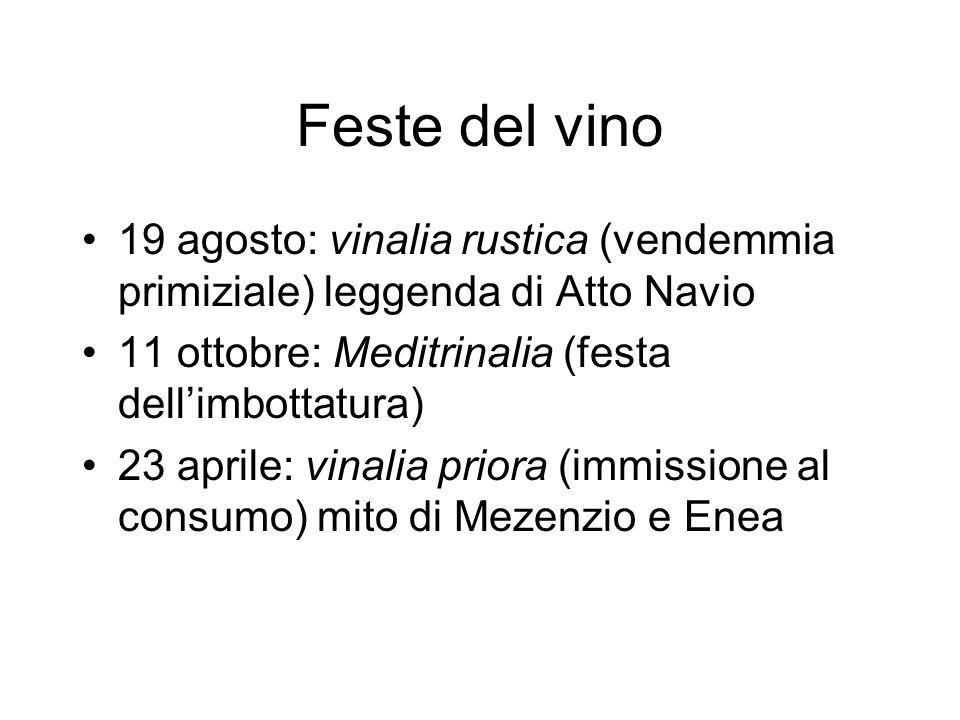Feste del vino 19 agosto: vinalia rustica (vendemmia primiziale) leggenda di Atto Navio 11 ottobre: Meditrinalia (festa dellimbottatura) 23 aprile: vinalia priora (immissione al consumo) mito di Mezenzio e Enea