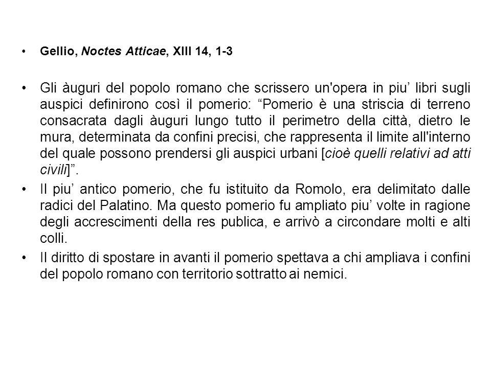 Gellio, Noctes Atticae, XIII 14, 1-3 Gli àuguri del popolo romano che scrissero un'opera in piu libri sugli auspici definirono così il pomerio: Pomeri