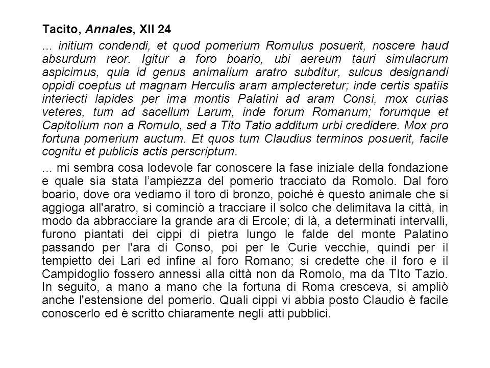 Tacito, Annales, XII 24... initium condendi, et quod pomerium Romulus posuerit, noscere haud absurdum reor. Igitur a foro boario, ubi aereum tauri sim