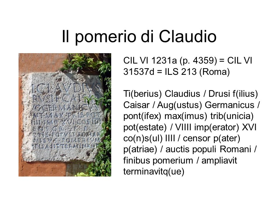 Il pomerio di Claudio CIL VI 1231a (p. 4359) = CIL VI 31537d = ILS 213 (Roma) Ti(berius) Claudius / Drusi f(ilius) Caisar / Aug(ustus) Germanicus / po
