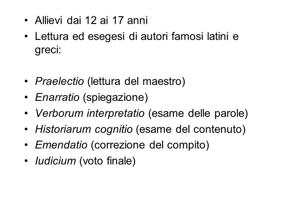 Allievi dai 12 ai 17 anni Lettura ed esegesi di autori famosi latini e greci: Praelectio (lettura del maestro) Enarratio (spiegazione) Verborum interp