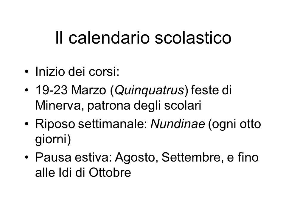 Il calendario scolastico Inizio dei corsi: 19-23 Marzo (Quinquatrus) feste di Minerva, patrona degli scolari Riposo settimanale: Nundinae (ogni otto g