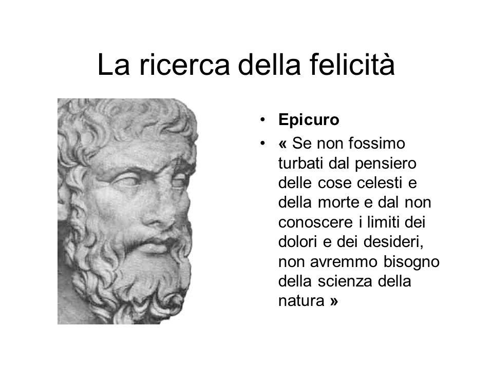 La ricerca della felicità Epicuro « Se non fossimo turbati dal pensiero delle cose celesti e della morte e dal non conoscere i limiti dei dolori e dei
