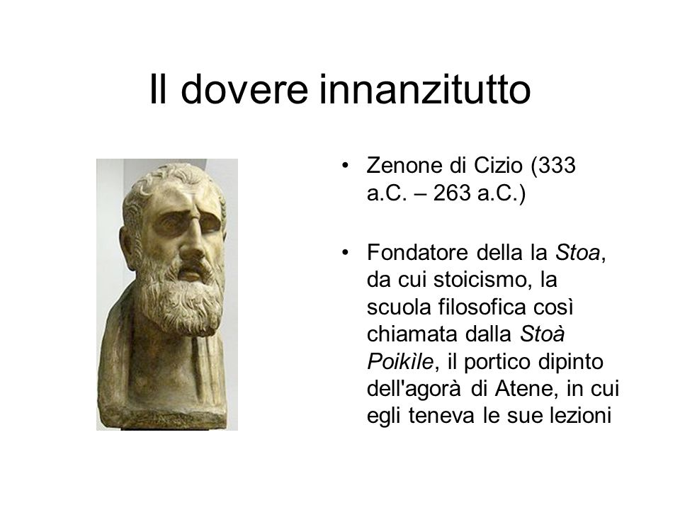 Il dovere innanzitutto Zenone di Cizio (333 a.C. – 263 a.C.) Fondatore della la Stoa, da cui stoicismo, la scuola filosofica così chiamata dalla Stoà