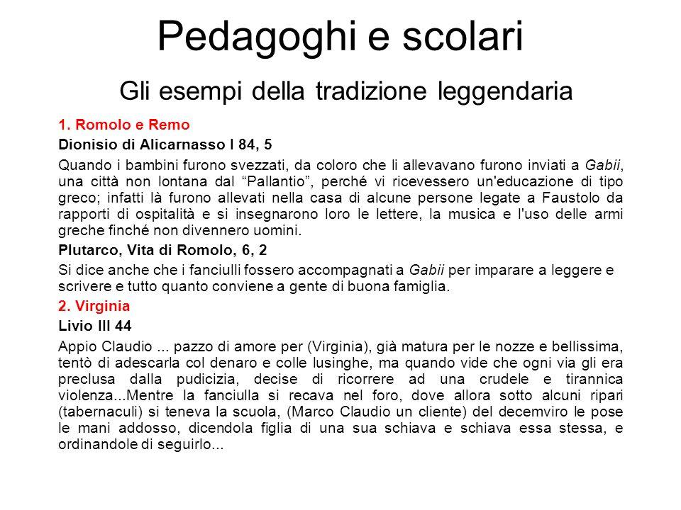 Pedagoghi e scolari Gli esempi della tradizione leggendaria 1. Romolo e Remo Dionisio di Alicarnasso I 84, 5 Quando i bambini furono svezzati, da colo