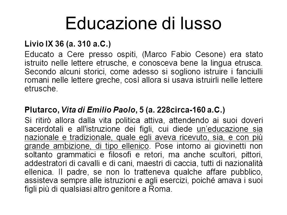 Educazione di lusso Livio IX 36 (a. 310 a.C.) Educato a Cere presso ospiti, (Marco Fabio Cesone) era stato istruito nelle lettere etrusche, e conoscev