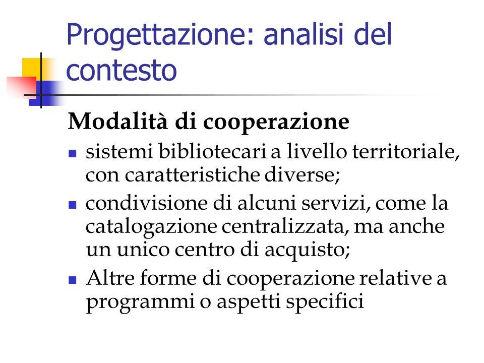 Progettazione: analisi del contesto Modalità di cooperazione sistemi bibliotecari a livello territoriale, con caratteristiche diverse; condivisione di alcuni servizi, come la catalogazione centralizzata, ma anche un unico centro di acquisto; Altre forme di cooperazione relative a programmi o aspetti specifici