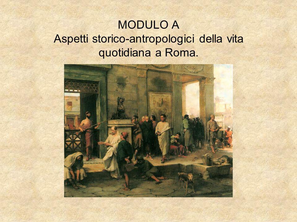 MODULO A Aspetti storico-antropologici della vita quotidiana a Roma.