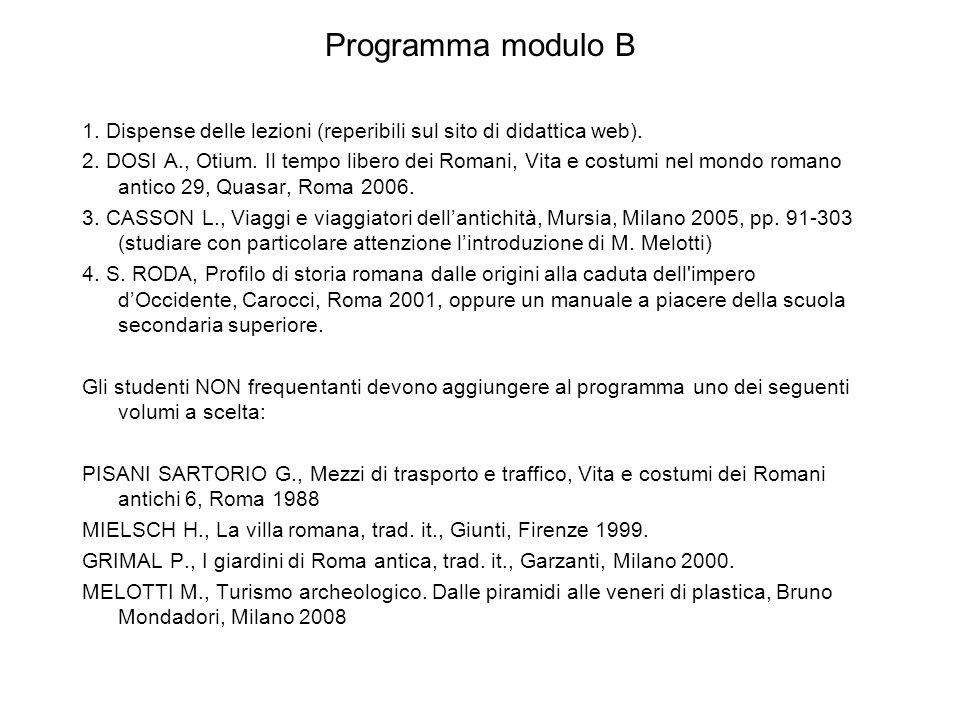 Programma modulo B 1. Dispense delle lezioni (reperibili sul sito di didattica web). 2. DOSI A., Otium. Il tempo libero dei Romani, Vita e costumi nel