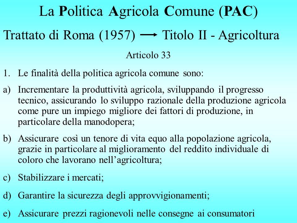 La Politica Agricola Comune (PAC) Trattato di Roma (1957) Titolo II - Agricoltura Articolo 33 1.Le finalità della politica agricola comune sono: a)Incrementare la produttività agricola, sviluppando il progresso tecnico, assicurando lo sviluppo razionale della produzione agricola come pure un impiego migliore dei fattori di produzione, in particolare della manodopera; b)Assicurare così un tenore di vita equo alla popolazione agricola, grazie in particolare al miglioramento del reddito individuale di coloro che lavorano nellagricoltura; c)Stabilizzare i mercati; d)Garantire la sicurezza degli approvvigionamenti; e)Assicurare prezzi ragionevoli nelle consegne ai consumatori